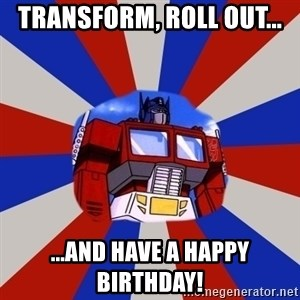 Optimus Prime - transform, roll out... ...and have a happy birthday!