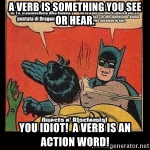 Batman Slap Robin Blasphemy - A verb is something you see or hear. You idiot!  A verb is an action word!