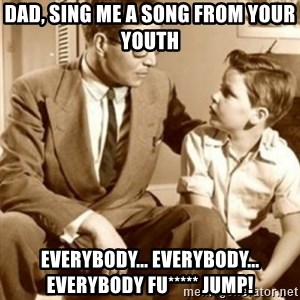 father son  - Dad, sing me a song from your youth  Everybody... everybody... everybody fu***** jump!