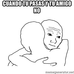 I know that feel bro blank - Cuando tu pasas y tu amigo no