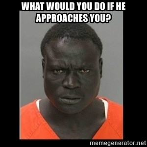 scary black man - What would you do if he approaches you?