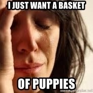 Crying lady - I just want a basket of puppies