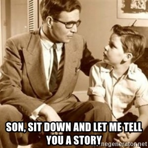 father son  -  SON, SIT DOWN AND LET ME TELL YOU A STORY