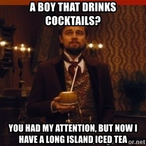 you had my curiosity dicaprio - a boy that drinks cocktails? you had my attention, but now I have a long island iced tea