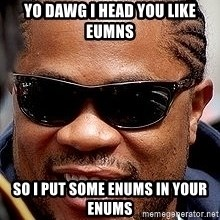 Xzibit - Yo Dawg I head you like eumns so I put some enums in your enums