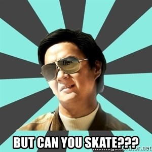 mr chow -  But can you skate???
