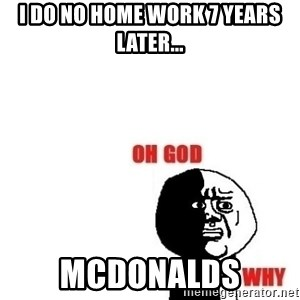 Oh god why - i do no home work 7 years later... mcdonalds