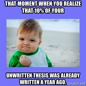 Baby fist - That moment when you realize that 10% of your  unwritten thesis was already written a year ago.
