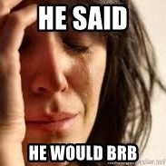 Crying lady - he said he would brb