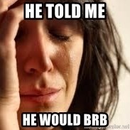 Crying lady - he told me he would brb