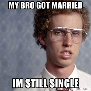 Napoleon Dynamite - my bro got married  im still single