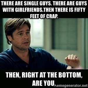 50 feet of Crap - There are single guys. There are guys with girlfriends.Then there is fifty feet of crap. Then, right at the bottom, are you.