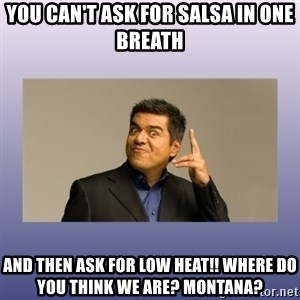 George lopez - You can't ask for salsa in one breath And then ask for low heat!! Where do you think we are? Montana?