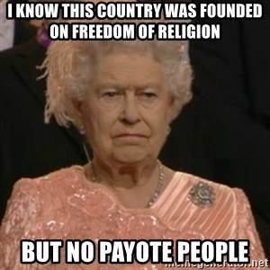 Queen Elizabeth Is Not Impressed  - i know this country was founded on freedom of religion but no payote people
