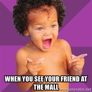 Baby $wag -  When you see your friend at the mall