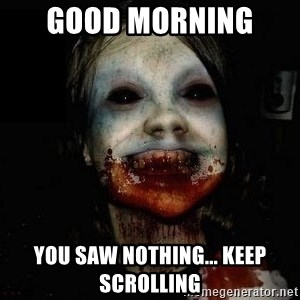 scary meme - Good Morning  You Saw Nothing... Keep Scrolling