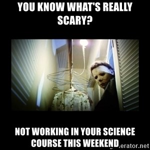 Michael Myers - You know what's really scary? Not working in your science course this weekend