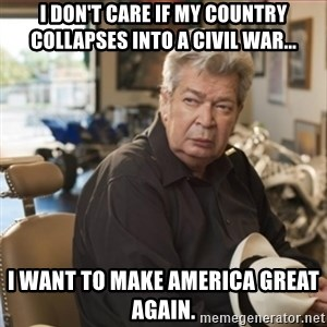 old man pawn stars - I don't care if my country collapses into a civil war... I want to make America great again.