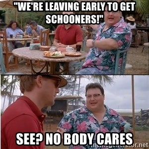 "See? Nobody Cares - ""We're leaving early to get schooners!"" See? No body cares"