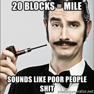 Rich Guy - 20 blocks = mile Sounds like poor people shit