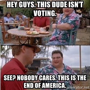 See? Nobody Cares - Hey guys. This dude isn't voting. See? nobody cares. This IS the end of america.