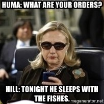 Hillary Text - Huma: what are your orders? Hill: tonight he sleeps with the fishes.