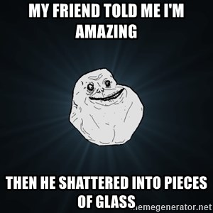Forever Alone - my friend told me I'm amazing then he shattered into pieces of glass
