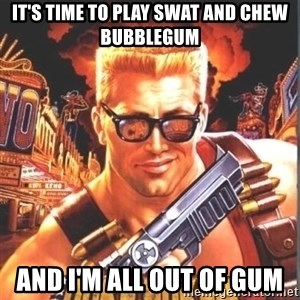 Duke Nukem Forever - It's time to play swat and chew bubblegum And I'm all out of gum
