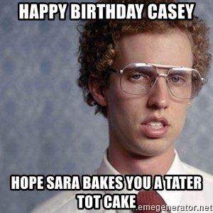 Napoleon Dynamite - Happy Birthday Casey Hope Sara bakes you a tater tot cake