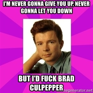 RIck Astley - i'm never gonna give you up, never gonna let you down but i'd fuck brad culpepper