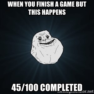 Forever Alone Date Myself Fail Life - When you finish a game but this happens 45/100 completed