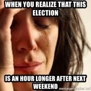 Crying lady - when you realize that this election is an hour longer after next weekend