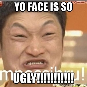 Impossibru Guy - yo face is so ugly!!!!!!!!!!!