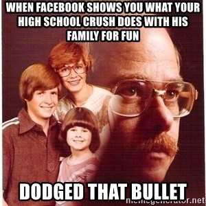 Family Man - When Facebook shows you what your high school crush does with his family for fun Dodged that bullet