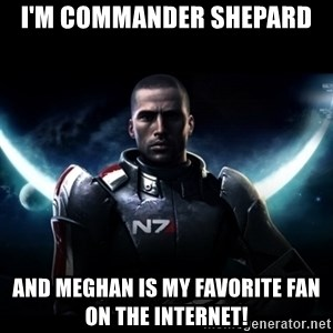 Mass Effect - I'm commander shepard and Meghan is my favorite fan on the internet!