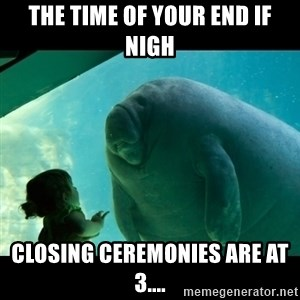 Overlord Manatee - THE TIME OF YOUR END IF NIGH CLOSING CEREMONIES ARE AT 3....