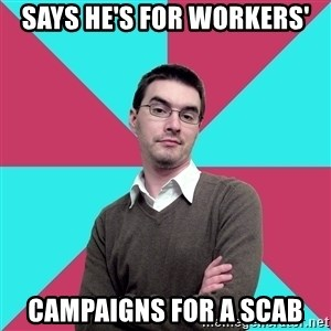 Privilege Denying Dude - Says he's for workers' Campaigns for a scab