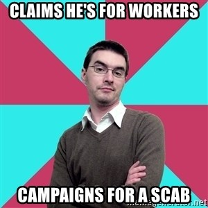 Privilege Denying Dude - Claims he's for workers campaigns for a scab
