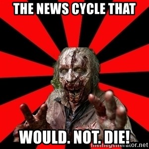 Zombie - The news cycle that would. not. die!