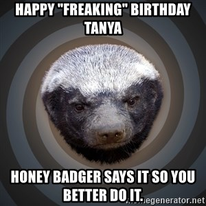 """Fearless Honeybadger - Happy """"freaking"""" birthday Tanya Honey badger says it so you better do it."""