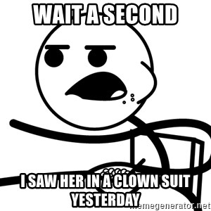 Cereal Guy - wait a second i saw her in a clown suit yesterday
