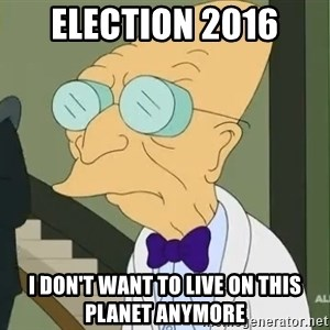 dr farnsworth - Election 2016 i don't want to live on this planet anymore
