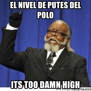 Too high - El nivel de Putes del polo  its too damn high
