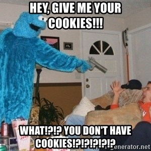 Bad Ass Cookie Monster - hey, give me your cookies!!! what!?!? you don't have cookies!?!?!?!?!?