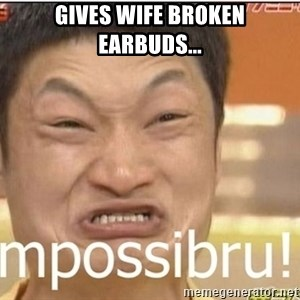 Impossibru Guy - gives wife broken earbuds...