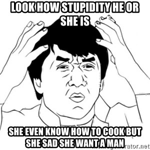 Jackie Chan face - Look how stupidity he or she is She even know how to cook but she sad she want a man