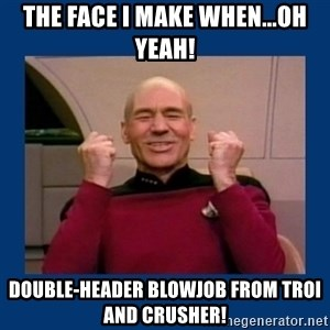 Captain Picard So Much Win! - the face i make when...oh yeah! double-header blowjob from troi and crusher!