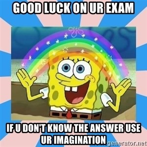Spongebob Imagination - Good luck on ur exam If u don't know the answer use ur imagination