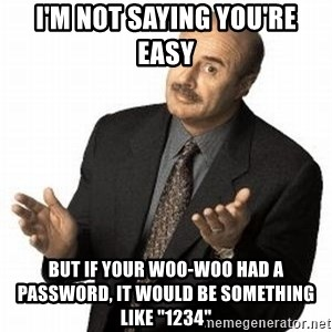 "Dr. Phil - I'm not saying you're easy but if your woo-woo had a password, it would be something like ""1234"""