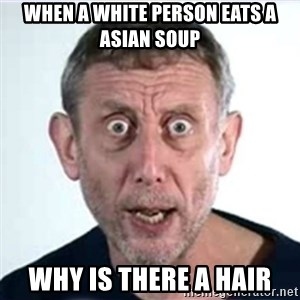 Michael Rosen  - when a white person eats a asian soup WHY IS THERE A HAIR